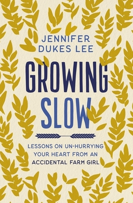 Growing Slow: Lessons on Un-Hurrying Your Heart from an Accidental Farm Girl by Jennifer Dukes Lee