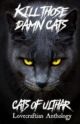 Kill Those Damn Cats - Cats of Ulthar Lovecraftian Anthology by James Pratt, Nicholas Diak, Dj Tyrer