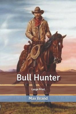 Bull Hunter: Large Print by Max Brand