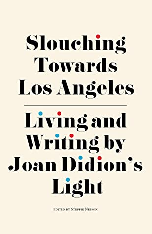 Slouching Towards Los Angeles: Living and Writing By Joan Didion's Light by Tracy McMillan, Jori Finkel, Steffie Nelson, Catherine Wagley, Lauren Sandler, Ann Friedman, Margaret Wappler