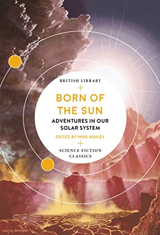 Born of the Sun: Adventures in Our Solar System (British Library Science Fiction Classics Book 14) by Poul Anderson, Clare Winger Harris, James Blish, John and Dorothy De Courcy, Mike Ashley, Clifford D. Simak, Robert Silverberg, Margaret St Clair, Larry Niven, Leslie F. Stone
