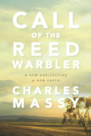 Call of the Reed Warbler: A New Agriculture – A New Earth by Charles Massy