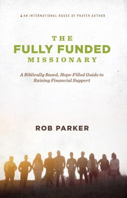 The Fully Funded Missionary: A Biblically Based, Hope-Filled Guide to Raising Financial Support by Rob Parker