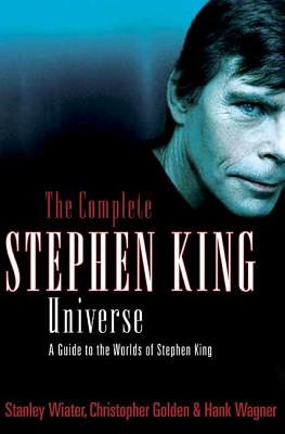 The Complete Stephen King Universe: A Guide to the Worlds of Stephen King by Christopher Golden, Hank Wagner, Stanley Wiater