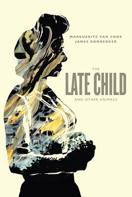 The Late Child And Other Animals by Marguerite Van Cook, James Romberger