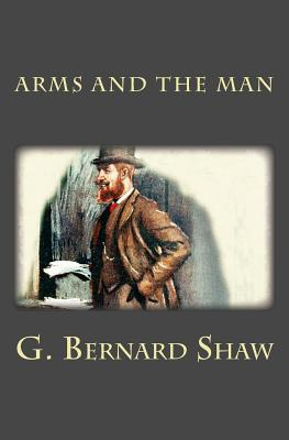 Arms and the Man by G. Bernard Shaw