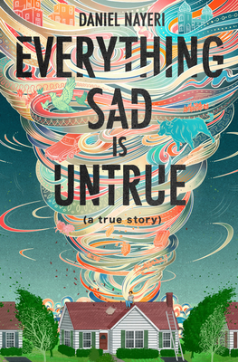 Everything Sad Is Untrue: (a True Story) by Daniel Nayeri
