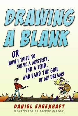 Drawing a Blank: Or How I Tried to Solve a Mystery, End a Feud, and Land the Girl of My Dreams by Trevor Ristow, Daniel Ehrenhaft