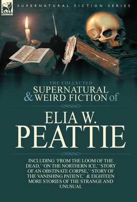 The Collected Supernatural and Weird Fiction of Elia W. Peattie: Twenty-Two Short Stories of the Strange and Unusual by Elia W. Peattie