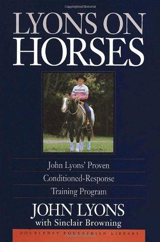 Lyons on Horses: John Lyons' Proven Conditioned-Response Training Program by John Lyons, Sinclair Browning