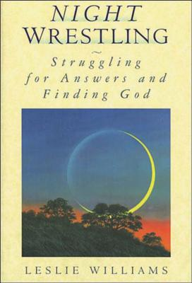 Night Wrestling: Struggling for Answers and Finding God by Leslie Williams