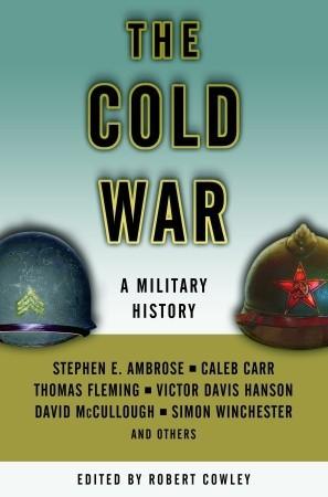 The Cold War: A Military History by Caleb Carr, Robert Cowley, Thomas Fleming, Stephen E. Ambrose, Victor Davis Hanson, David McCullough