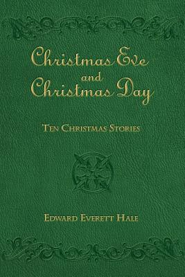 Christmas Eve and Christmas Day: Ten Christmas Stories by Edward Everett Hale