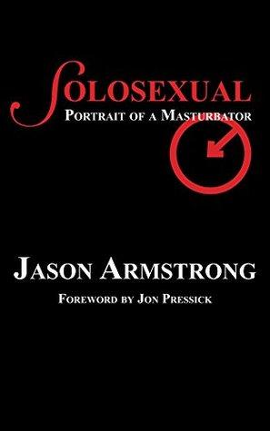 Solosexual: Portrait of a Masturbator by Jon Pressick, Jason Armstrong