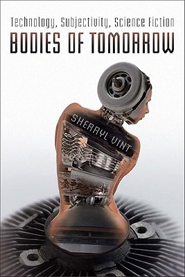 Bodies of Tomorrow: Technology, Subjectivity, Science Fiction by Sherryl Vint