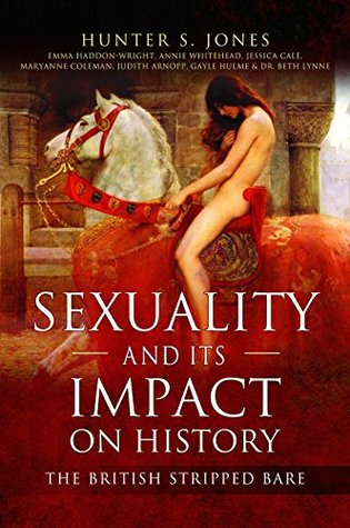 Sexuality and Its Impact on History: The British Stripped Bare by Judith Arnopp, Beth Lynne, Gayle Hulme, Annie Whitehead, Hunter S. Jones, Jessica Cale