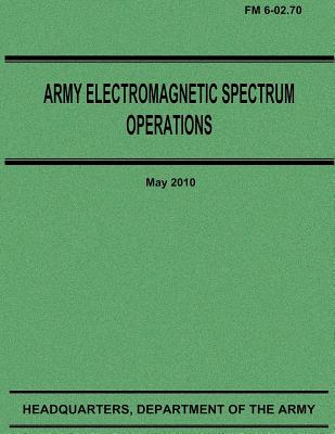 Army Electromagnetic Spectrum Operations (FM 6-02.70) by Department Of the Army