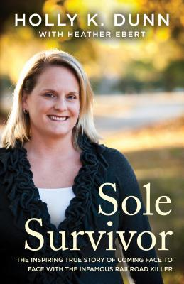 Sole Survivor: The Inspiring True Story of Coming Face to Face with the Infamous Railroad Killer by Heather Ebert, Holly Dunn