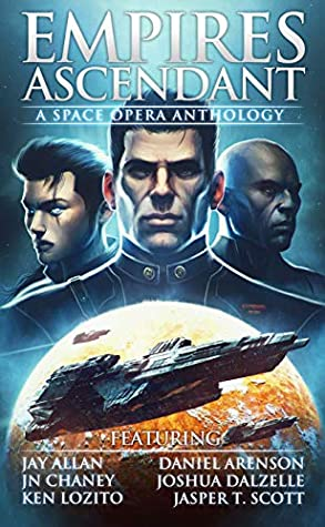 Empires Ascendant: A Space Opera Anthology by Jasper T. Scott, Ken Lozito, Jason Anspach, Daniel Arenson, Joshua Dalzelle, J.N. Chaney, Jay Allan