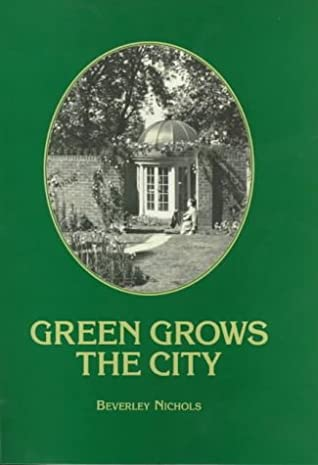 Green Grows the City: The Story of a London Garden by Beverley Nichols