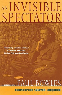 An Invisible Spectator: A Biography of Paul Bowles by Christopher Sawyer-Laucanno, Paul Bowles