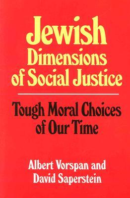 Jewish Dimensions of Social Justice: Tough Moral Choices of Our Time by Albert Vorspan, David Saperstein