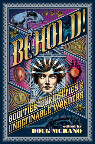 Behold! Oddities, Curiosities and Undefinable Wonders by Brian Kirk, Patrick Freivald, Richard Thomas, Josh Malerman, Kristi DeMeester, John F.D. Taff, Hal Bodner, Brian Hodge, Ramsey Campbell, Christopher Coake, Lucy A. Snyder, Sarah Read, John Langan, Neil Gaiman, Doug Murano, Clive Barker, Erinn L. Kemper, Lisa Morton