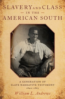 Slavery and Class in the American South: A Generation of Slave Narrative Testimony, 1840-1865 by William L. Andrews