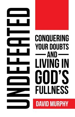 Undefeated: Conquering Your Doubts and Living in God's Fullness by David Murphy