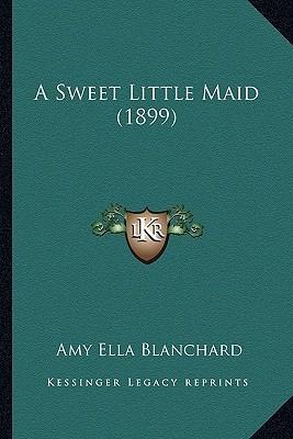 A Sweet Little Maid by Amy Ella Blanchard