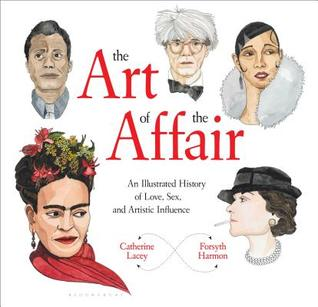 The Art of the Affair: An Illustrated History of Love, Sex, and Artistic Influence by Catherine Lacey, Forsyth Harmon
