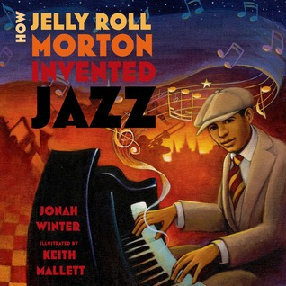 How Jelly Roll Morton Invented Jazz by Keith Mallett, Jonah Winter