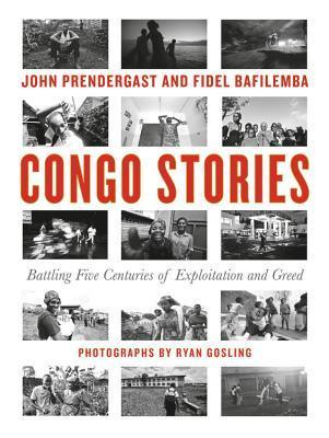 Congo Stories: Battling Five Centuries of Exploitation and Greed by Fidel Bafilemba, Dave Eggers, John Prendergast, Ryan Gosling