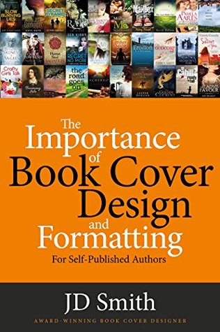 The Importance of Book Cover Design and Formatting: For self-published authors by J.D. Smith