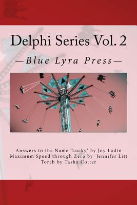 Delphi Series Vol. 2: Answers to the Name Lucky, Maximum Speed Through Zero, & Torch by Jennifer Litt, Joy Ladin, Tasha Cotter