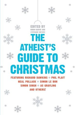 The Atheist's Guide to Christmas by Allison Kilkenny, Zoe Margolis, Christina Martin, Natalie Haynes, Nicky Doody, Julian Baggini, Jamie Kilstein, Charlie Brooker, Andrew Shaffer, Brian Cox, Jenny Colgan, A.C. Grayling, Paul Krassner, Sian Berry, Caspar Melville, Richard Dawkins, Emery Emery, David Baddiel, Jon Holmes, Paul Sims, Robin Ince, Evan Mandery, Robin Harvie, Philip Plait, Robbie Fulks, Arvind Ethan David, Adam Rutherford, David Stubbs, Claire Rayner, Catie Wilkins, Andrew Mueller, Simon Singh, Graham Nunn, Sid Rodrigues, Mitch Benn, Stephenie Meyer, Neil Denny, Simon Price, Hermione Eyre, Ed Byrne, Jennifer McCreight, Simon Le Bon, Matt Kirshen, Neal Pollack