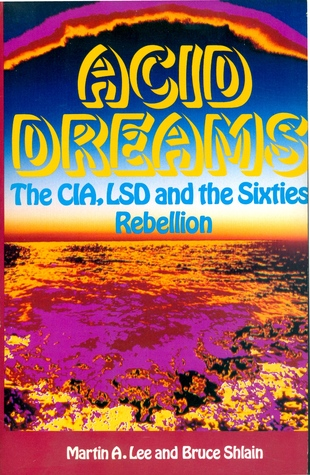 Acid Dreams: The CIA, LSD and the Sixties Rebellion by Laura Archera Huxley, Allen Ginsberg, Martin A. Lee, William S. Burroughs, Timothy Leary, Andrei Codrescu, Bruce Shlain, R. Gordon Wasson, Ken Kesey, Aldous Huxley