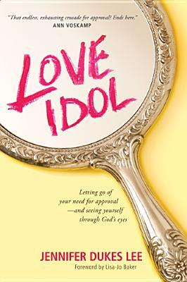 Love Idol: Letting Go of Your Need for Approval - and Seeing Yourself Through God's Eyes by Jennifer Dukes Lee