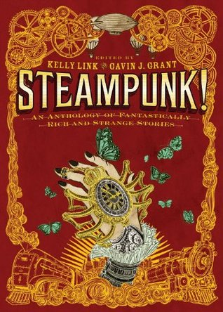 Steampunk! An Anthology of Fantastically Rich and Strange Stories by Ysabeau S. Wilce, Garth Nix, Cory Doctorow, Holly Black, Cassandra Clare, M.T. Anderson, Elizabeth Knox, Delia Sherman, Gavin J. Grant, Libba Bray, Kathleen Jennings, Christopher Rowe, Kelly Link, Dylan Horrocks, Shawn Cheng