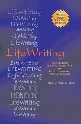LifeWriting: Drawing from Personal Experience to Create Features You Can Publish by Fred D. White