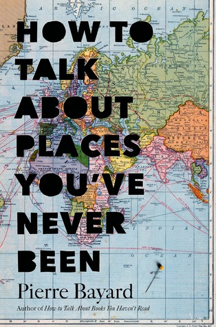 How to Talk About Places You've Never Been: On the Importance of Armchair Travel by Pierre Bayard