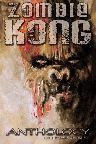 Zombie Kong - Anthology by Tonia Brown, Simon McCaffery, T.W. Brown, Megan Engelhardt, David Niall Wilson, Amanda C. Davis, James Roy Daley, Mark Onspaugh, William Meikle, T.A. Wardrope