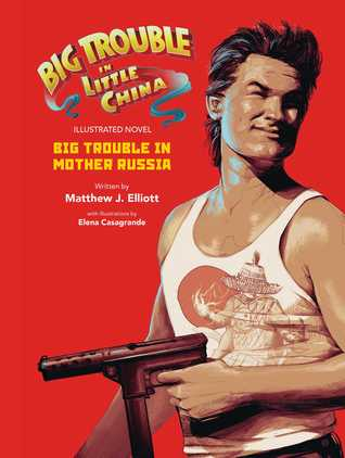Big Trouble in Little China the Illustrated Novel: Big Trouble in Mother Russia by Matthew J. Elliott, Elena Casagrande