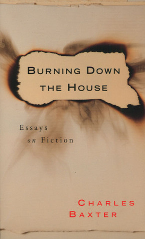 Burning Down the House: Essays on Fiction by Charles Baxter