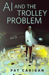 AI and the Trolley Problem by Pat Cadigan