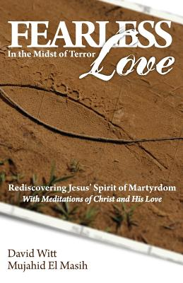 Fearless Love in the Midst of Terror: Answers and Tools to Overcome Terrorism with Love by David Witt, Mujahid El Masih