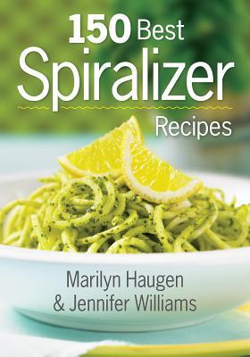 150 Best Spiralizer Recipes by Marilyn Haugen, Jennifer Williams