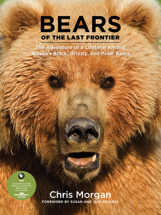 Bears of the Last Frontier: The Adventure of a Lifetime among Alaska's Black, Grizzly, and Polar Bears by Chris Morgan