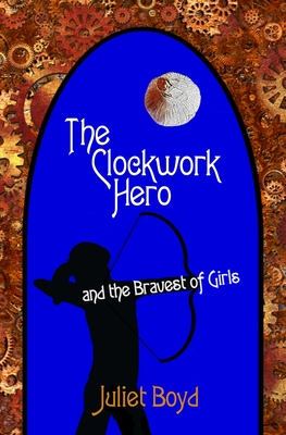 The Clockwork Hero and the Bravest of Girls by Juliet Boyd
