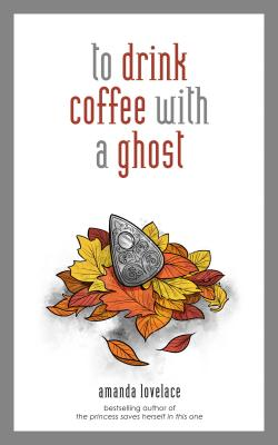 to drink coffee with a ghost by Amanda Lovelace
